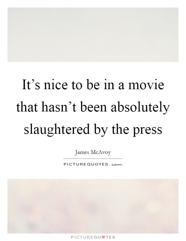 It's nice to be in a movie that hasn't been absolutely slaughtered by the press Picture Quote #1