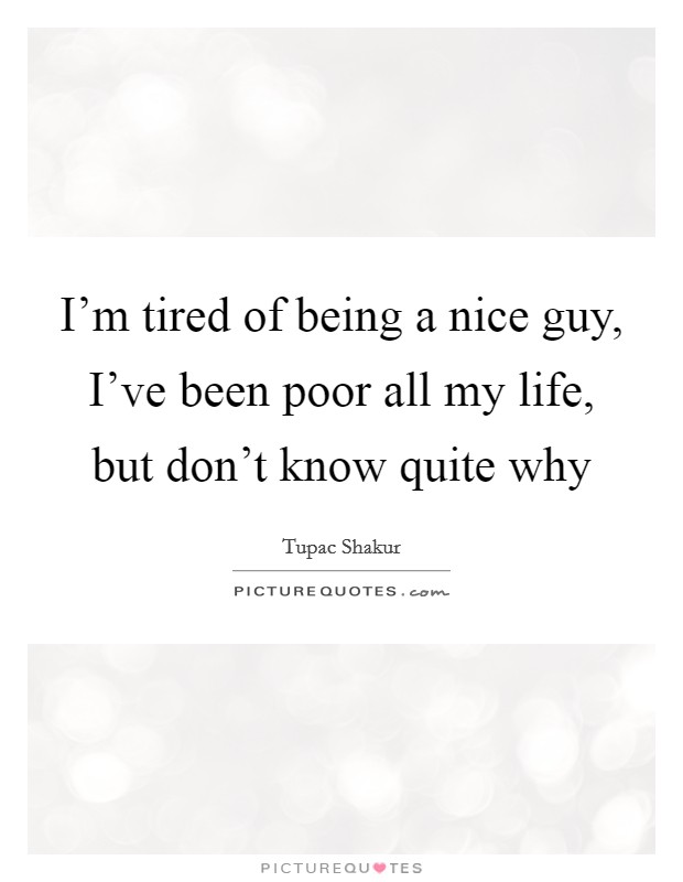 I'm tired of being a nice guy, I've been poor all my life, but don't know quite why Picture Quote #1