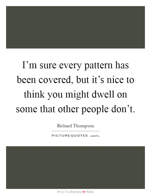 I'm sure every pattern has been covered, but it's nice to think you might dwell on some that other people don't Picture Quote #1