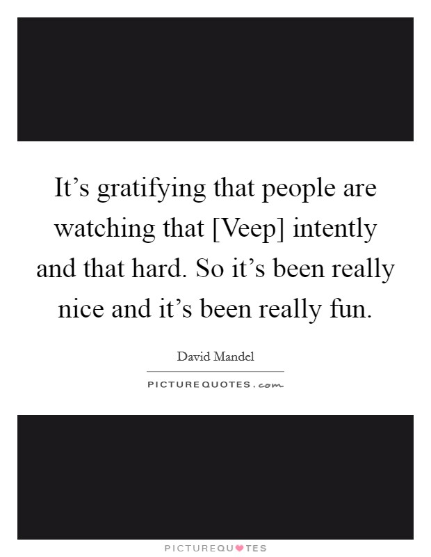 It's gratifying that people are watching that [Veep] intently and that hard. So it's been really nice and it's been really fun Picture Quote #1