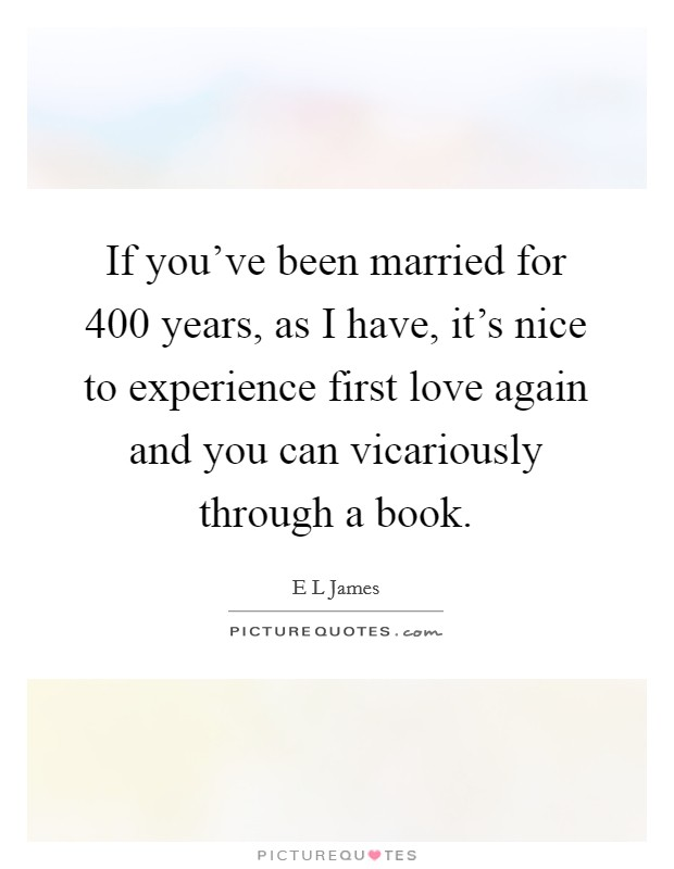 If you've been married for 400 years, as I have, it's nice to experience first love again and you can vicariously through a book Picture Quote #1