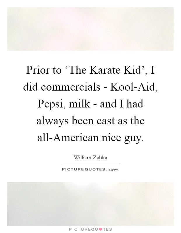 Prior to 'The Karate Kid', I did commercials - Kool-Aid, Pepsi, milk - and I had always been cast as the all-American nice guy Picture Quote #1