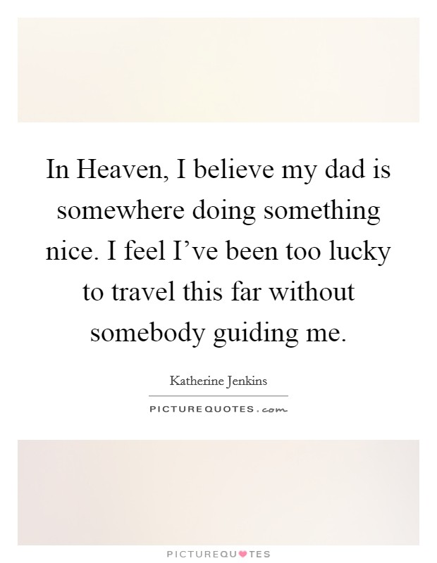 In Heaven, I believe my dad is somewhere doing something nice. I feel I've been too lucky to travel this far without somebody guiding me Picture Quote #1
