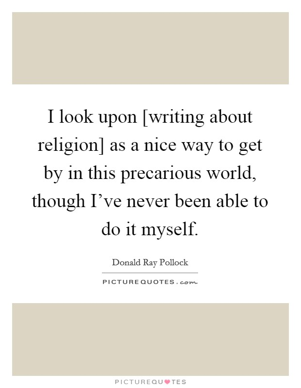 I look upon [writing about religion] as a nice way to get by in this precarious world, though I've never been able to do it myself Picture Quote #1