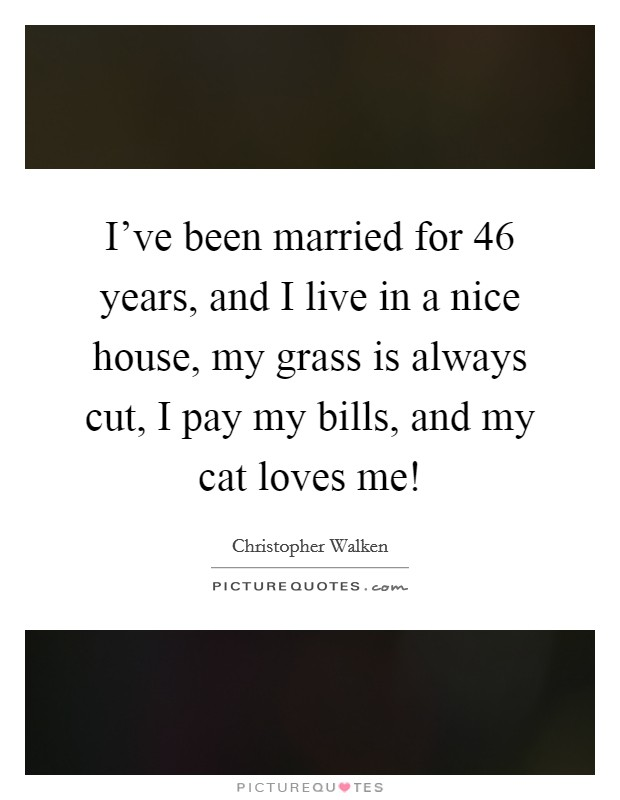I've been married for 46 years, and I live in a nice house, my grass is always cut, I pay my bills, and my cat loves me! Picture Quote #1