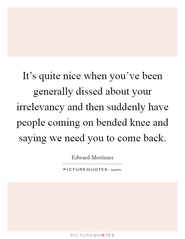 It's quite nice when you've been generally dissed about your irrelevancy and then suddenly have people coming on bended knee and saying we need you to come back Picture Quote #1
