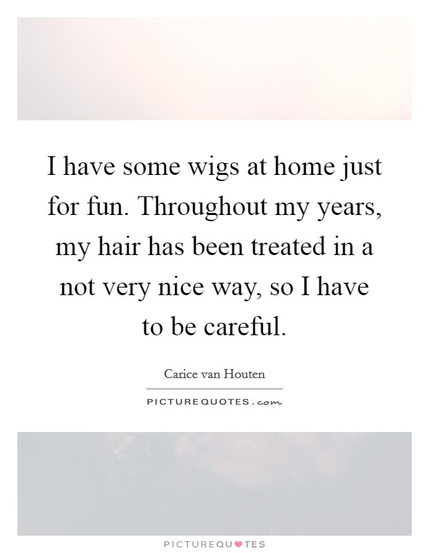 I have some wigs at home just for fun. Throughout my years, my hair has been treated in a not very nice way, so I have to be careful Picture Quote #1
