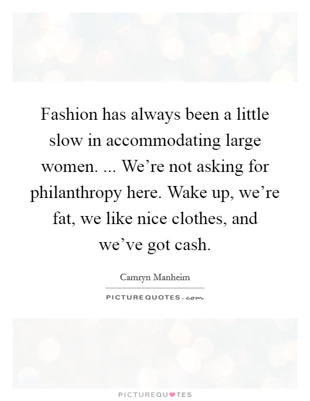 Fashion has always been a little slow in accommodating large women. ... We're not asking for philanthropy here. Wake up, we're fat, we like nice clothes, and we've got cash Picture Quote #1