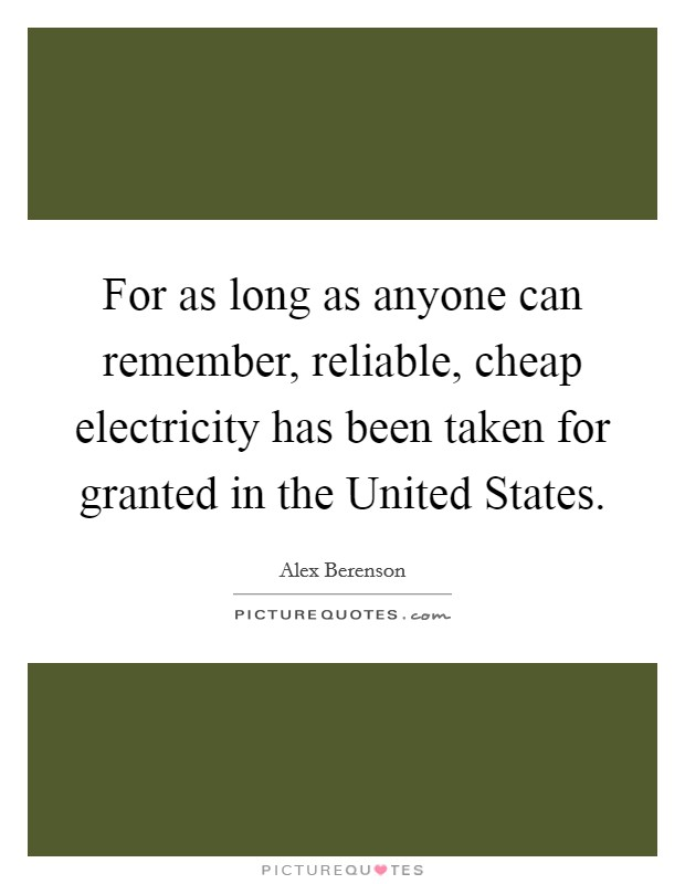 For as long as anyone can remember, reliable, cheap electricity has been taken for granted in the United States Picture Quote #1