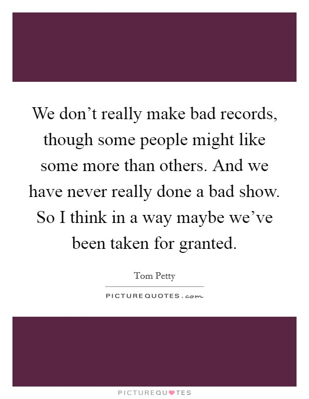 We don't really make bad records, though some people might like some more than others. And we have never really done a bad show. So I think in a way maybe we've been taken for granted Picture Quote #1
