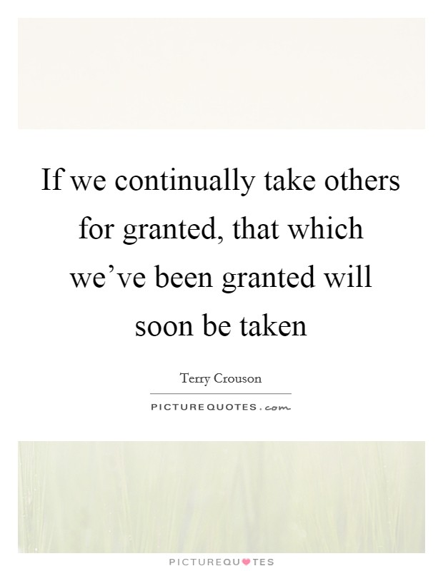 If we continually take others for granted, that which we've been granted will soon be taken Picture Quote #1