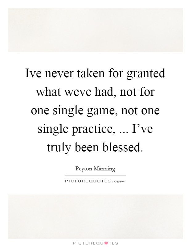 Ive never taken for granted what weve had, not for one single game, not one single practice, ... I've truly been blessed Picture Quote #1