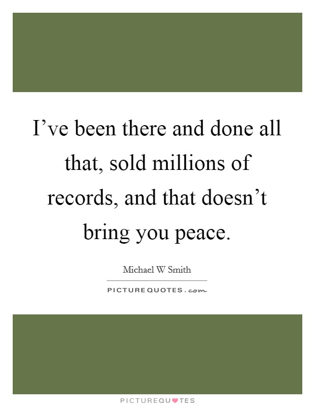 I've been there and done all that, sold millions of records, and that doesn't bring you peace Picture Quote #1