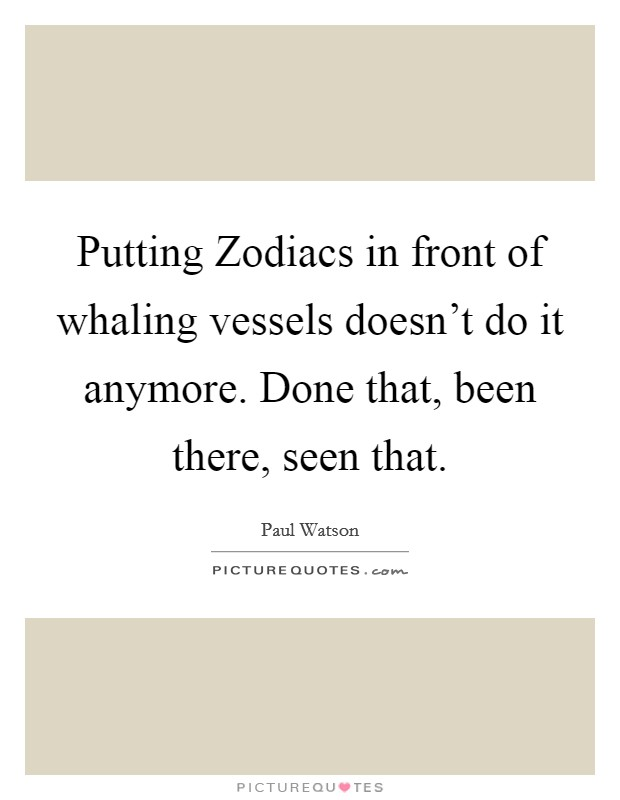 Putting Zodiacs in front of whaling vessels doesn't do it anymore. Done that, been there, seen that Picture Quote #1