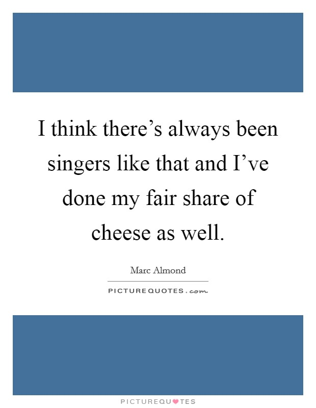 I think there's always been singers like that and I've done my fair share of cheese as well Picture Quote #1