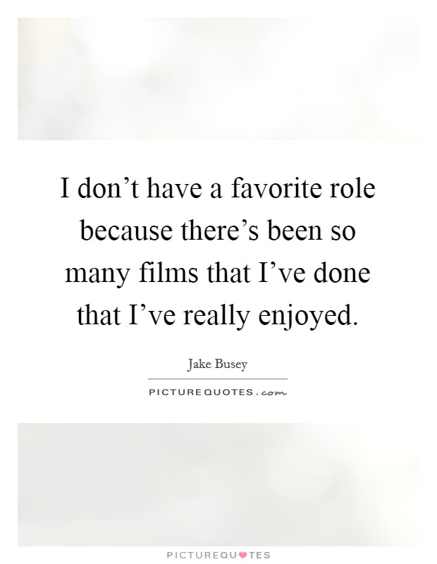 I don't have a favorite role because there's been so many films that I've done that I've really enjoyed Picture Quote #1