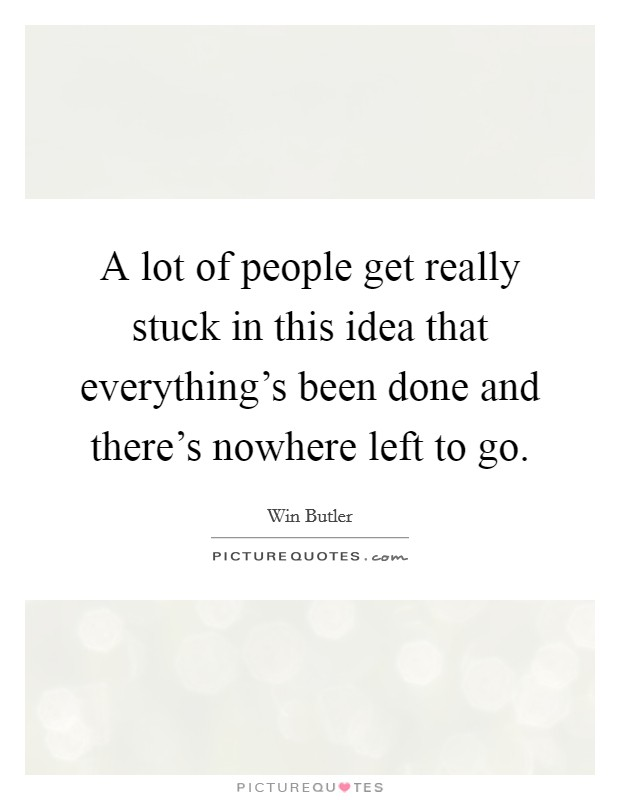 A lot of people get really stuck in this idea that everything's been done and there's nowhere left to go Picture Quote #1