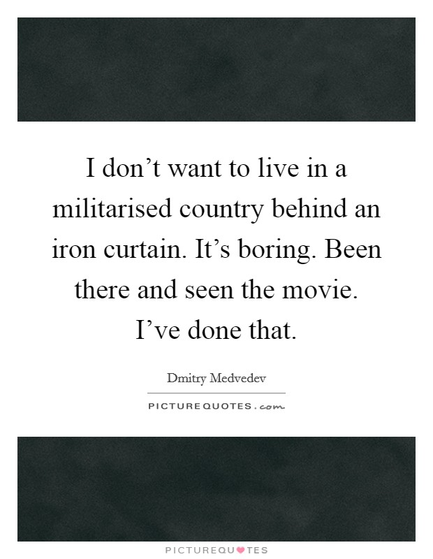 I don't want to live in a militarised country behind an iron curtain. It's boring. Been there and seen the movie. I've done that Picture Quote #1
