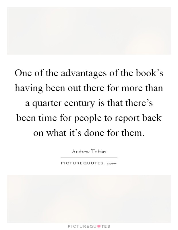 One of the advantages of the book's having been out there for more than a quarter century is that there's been time for people to report back on what it's done for them Picture Quote #1