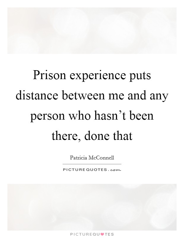 Prison experience puts distance between me and any person who hasn't been there, done that Picture Quote #1