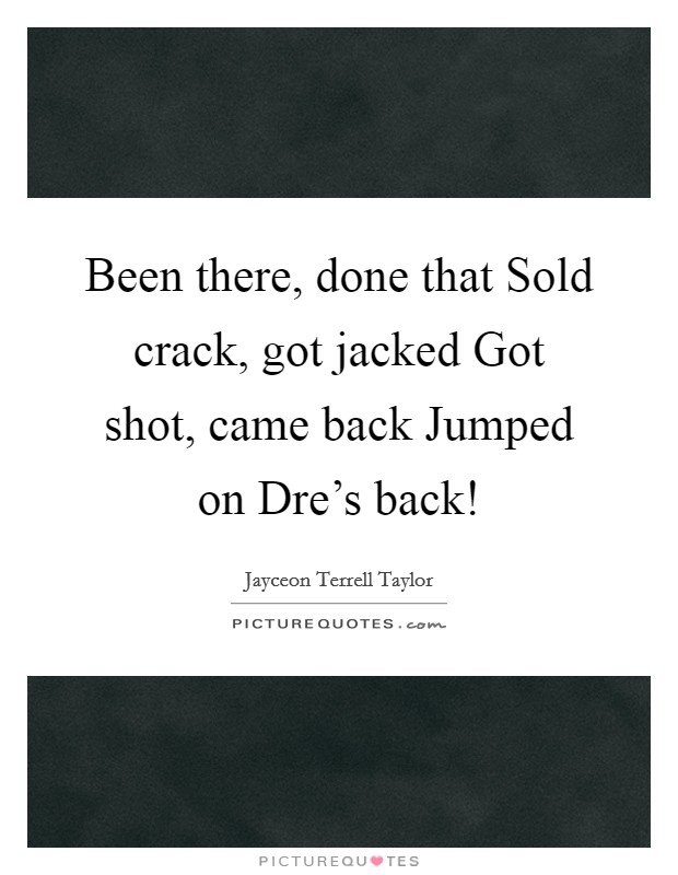 Been there, done that Sold crack, got jacked Got shot, came back Jumped on Dre's back! Picture Quote #1