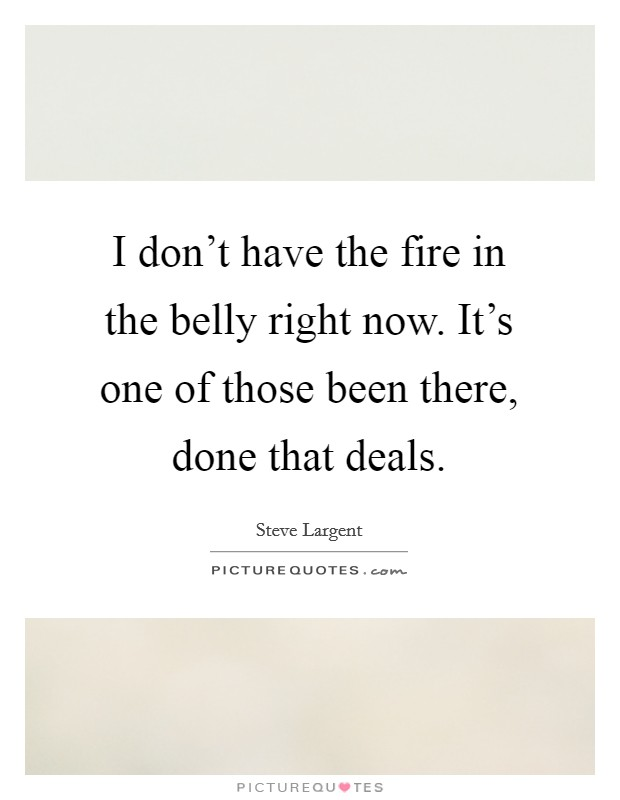 I don't have the fire in the belly right now. It's one of those been there, done that deals Picture Quote #1