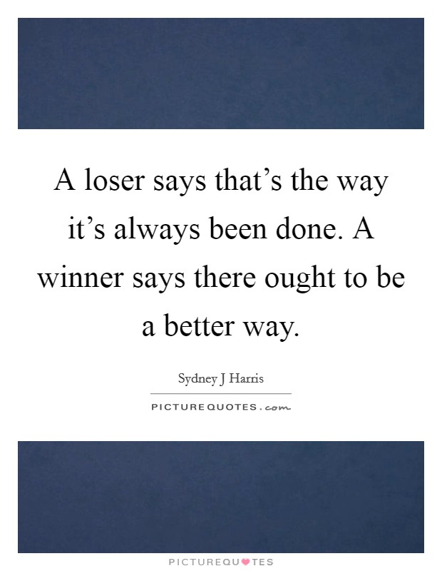 A loser says that's the way it's always been done. A winner says there ought to be a better way Picture Quote #1