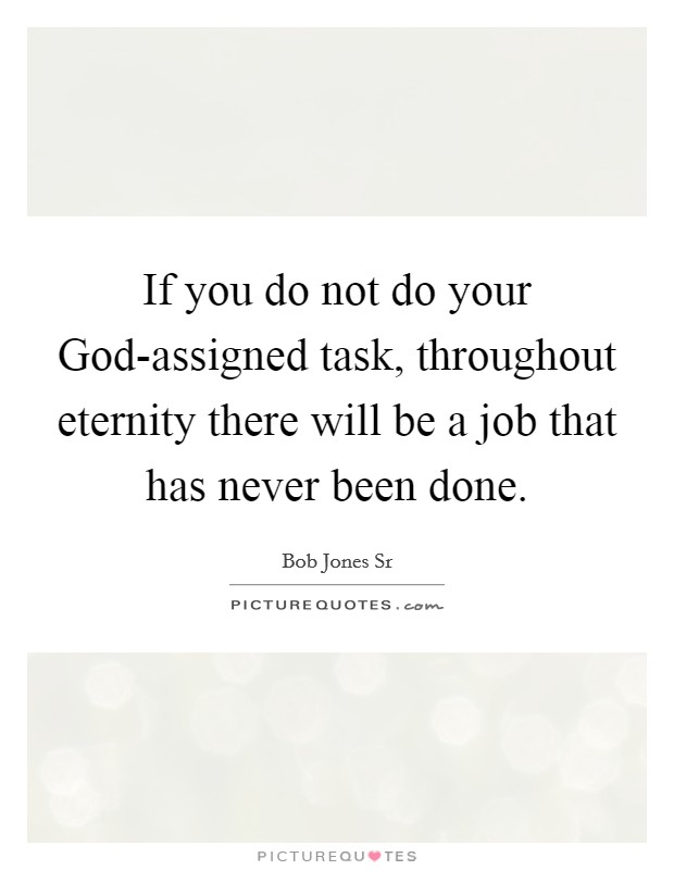 If you do not do your God-assigned task, throughout eternity there will be a job that has never been done Picture Quote #1