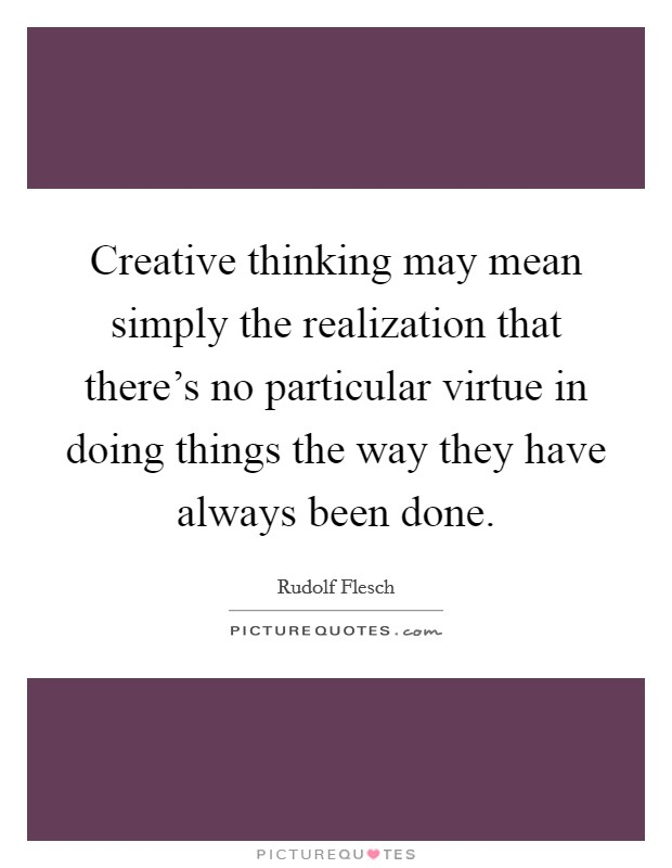 Creative thinking may mean simply the realization that there's no particular virtue in doing things the way they have always been done Picture Quote #1
