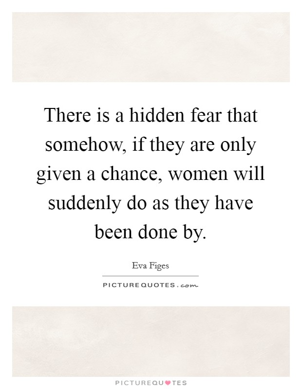 There is a hidden fear that somehow, if they are only given a chance, women will suddenly do as they have been done by. Picture Quote #1