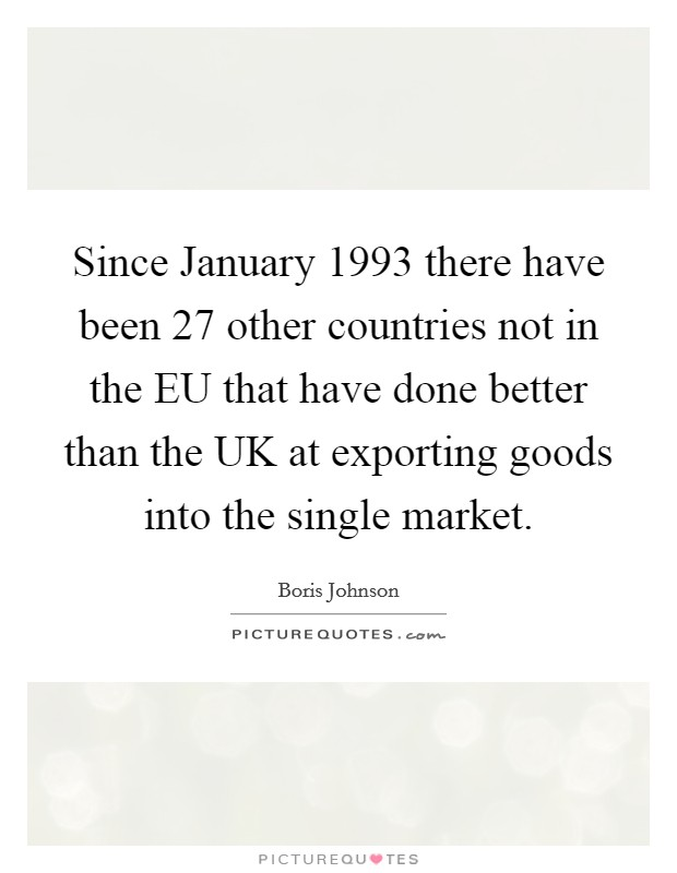 Since January 1993 there have been 27 other countries not in the EU that have done better than the UK at exporting goods into the single market. Picture Quote #1