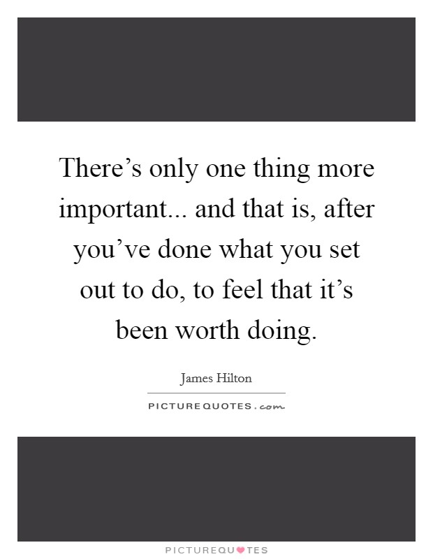 There's only one thing more important... and that is, after you've done what you set out to do, to feel that it's been worth doing Picture Quote #1