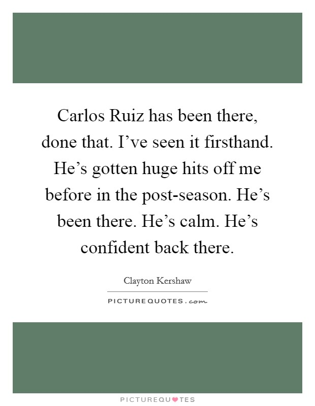 Carlos Ruiz has been there, done that. I've seen it firsthand. He's gotten huge hits off me before in the post-season. He's been there. He's calm. He's confident back there Picture Quote #1