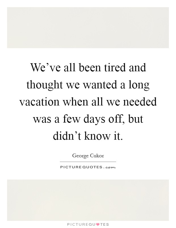 We've all been tired and thought we wanted a long vacation when all we needed was a few days off, but didn't know it Picture Quote #1