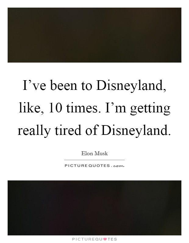 I've been to Disneyland, like, 10 times. I'm getting really tired of Disneyland Picture Quote #1