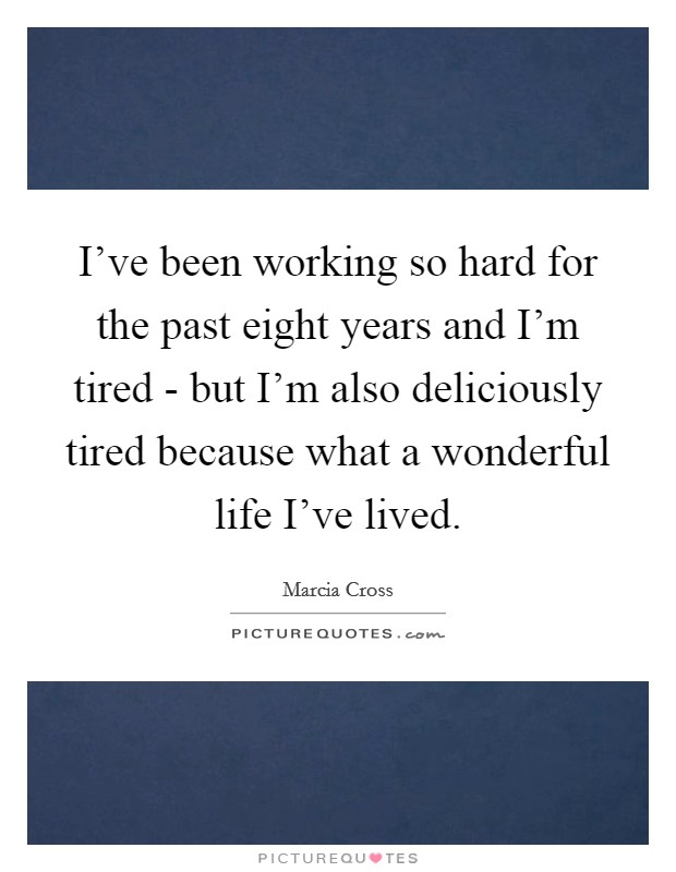 I've been working so hard for the past eight years and I'm tired - but I'm also deliciously tired because what a wonderful life I've lived Picture Quote #1