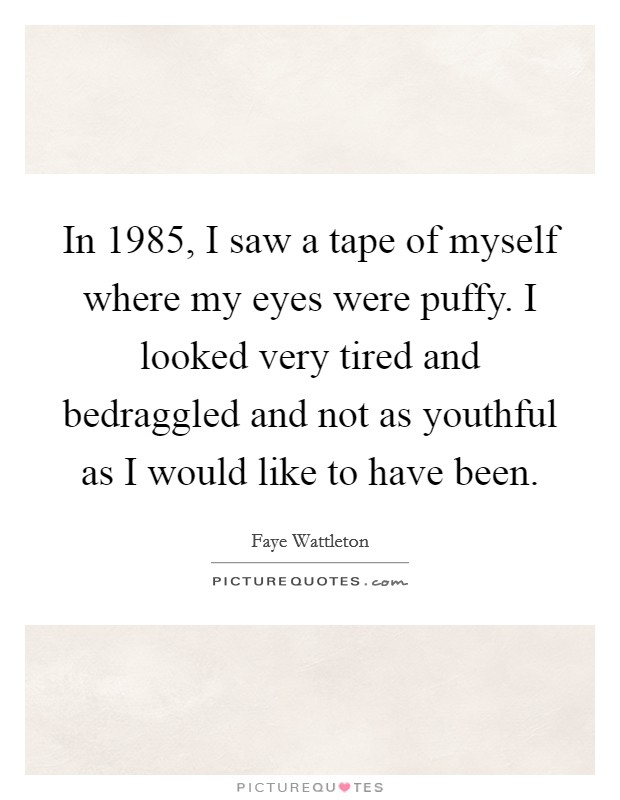 In 1985, I saw a tape of myself where my eyes were puffy. I looked very tired and bedraggled and not as youthful as I would like to have been Picture Quote #1