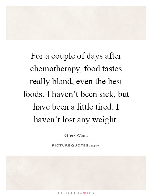 For a couple of days after chemotherapy, food tastes really bland, even the best foods. I haven't been sick, but have been a little tired. I haven't lost any weight Picture Quote #1