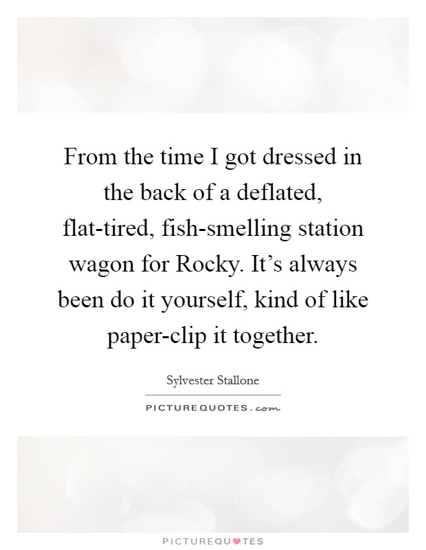 From the time I got dressed in the back of a deflated, flat-tired, fish-smelling station wagon for Rocky. It's always been do it yourself, kind of like paper-clip it together Picture Quote #1