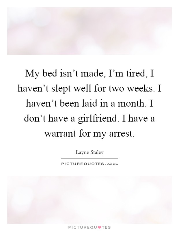 My bed isn't made, I'm tired, I haven't slept well for two weeks. I haven't been laid in a month. I don't have a girlfriend. I have a warrant for my arrest Picture Quote #1