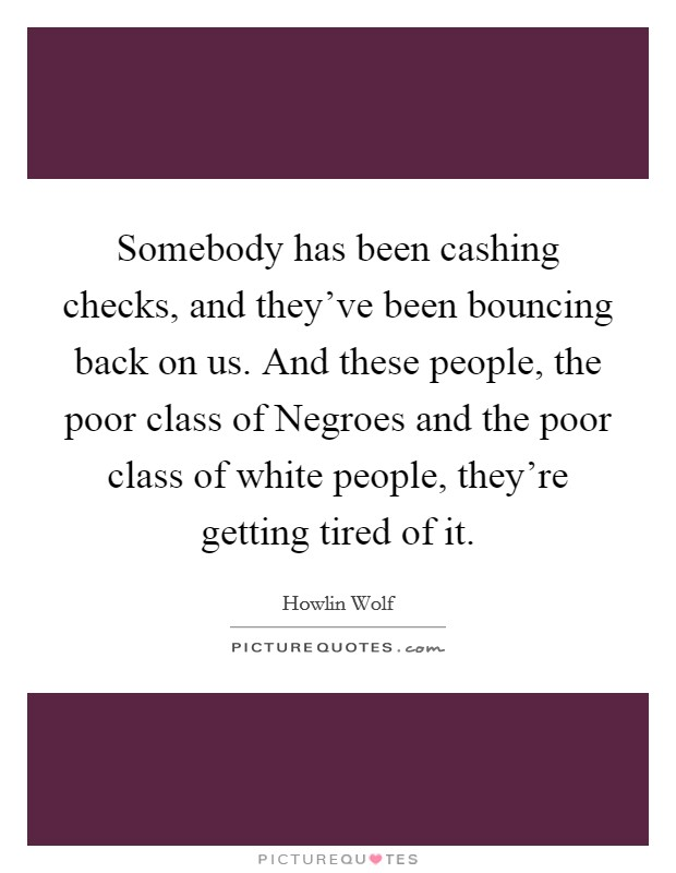 Somebody has been cashing checks, and they've been bouncing back on us. And these people, the poor class of Negroes and the poor class of white people, they're getting tired of it Picture Quote #1