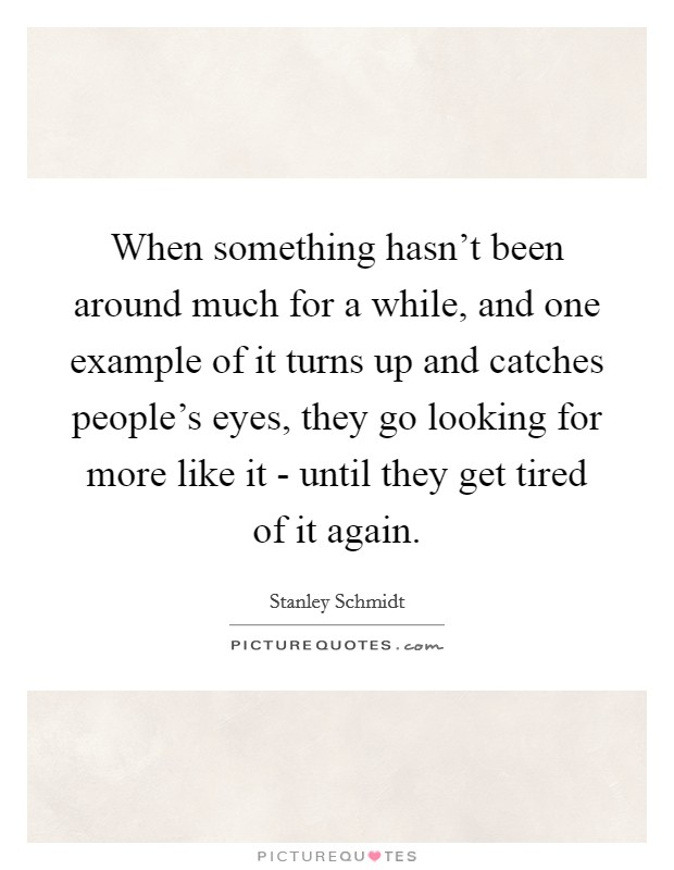 When something hasn't been around much for a while, and one example of it turns up and catches people's eyes, they go looking for more like it - until they get tired of it again Picture Quote #1