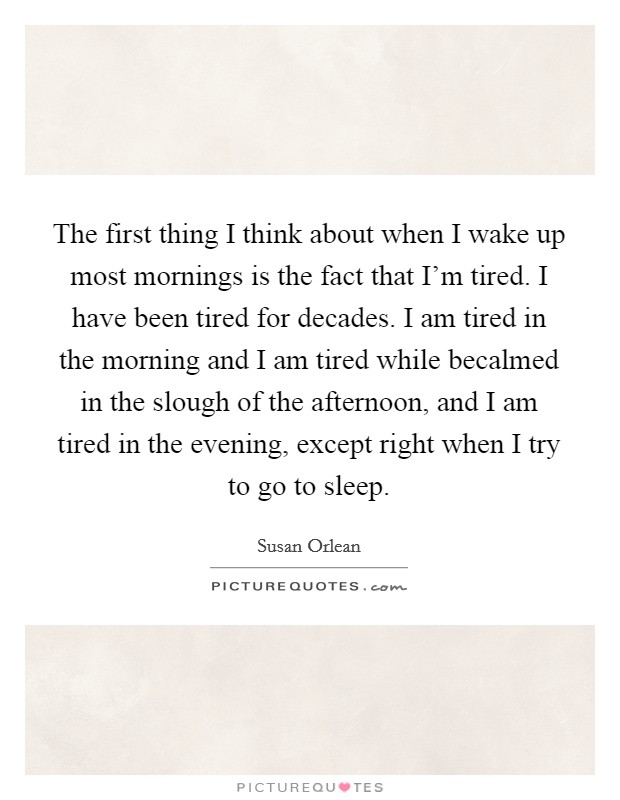 The first thing I think about when I wake up most mornings is the fact that I'm tired. I have been tired for decades. I am tired in the morning and I am tired while becalmed in the slough of the afternoon, and I am tired in the evening, except right when I try to go to sleep Picture Quote #1