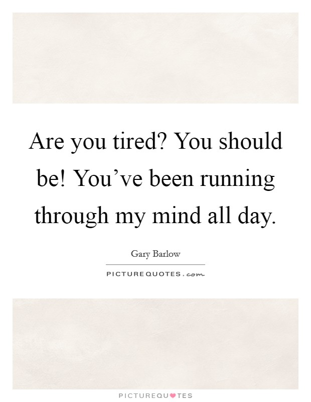 Are you tired? You should be! You've been running through my mind all day. Picture Quote #1