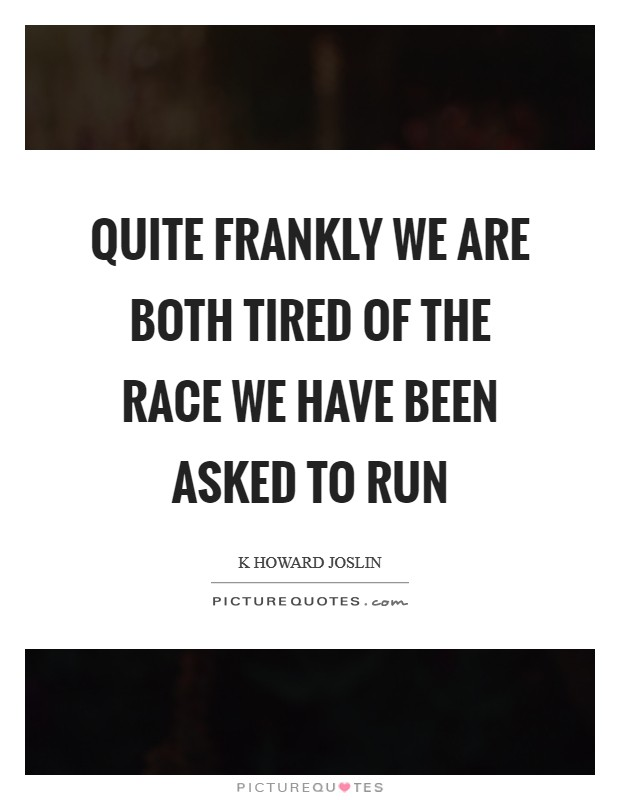 Quite frankly we are both tired of the race we have been asked to run Picture Quote #1