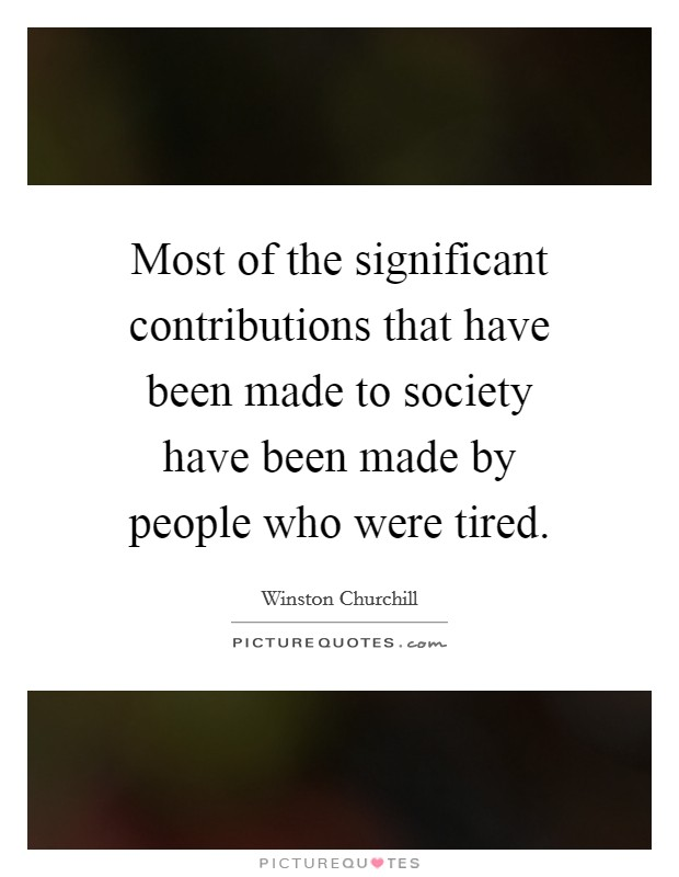 Most of the significant contributions that have been made to society have been made by people who were tired Picture Quote #1