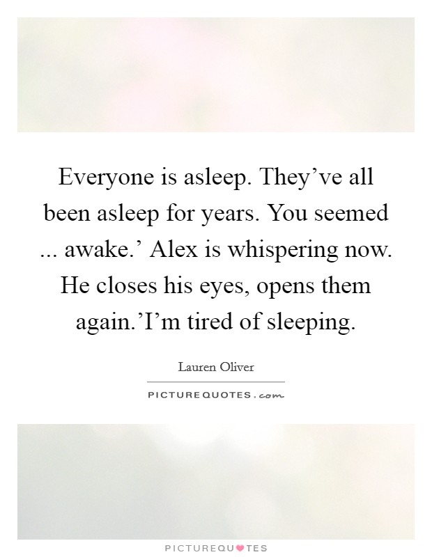 Everyone is asleep. They've all been asleep for years. You seemed ... awake.' Alex is whispering now. He closes his eyes, opens them again.'I'm tired of sleeping Picture Quote #1