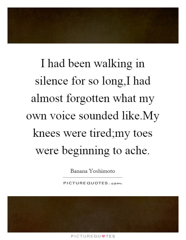 I had been walking in silence for so long,I had almost forgotten what my own voice sounded like.My knees were tired;my toes were beginning to ache Picture Quote #1