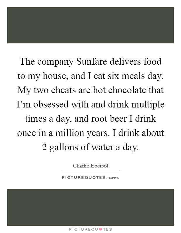 The company Sunfare delivers food to my house, and I eat six meals day. My two cheats are hot chocolate that I'm obsessed with and drink multiple times a day, and root beer I drink once in a million years. I drink about 2 gallons of water a day Picture Quote #1