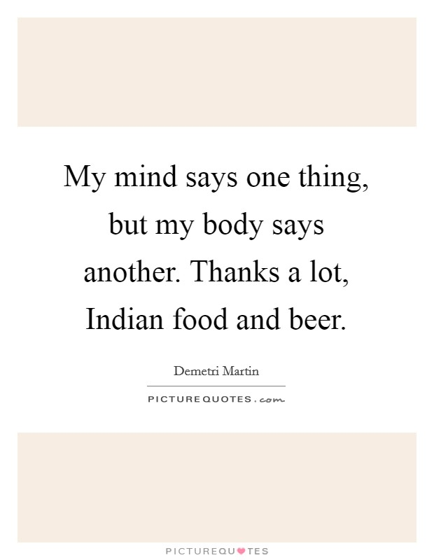 My mind says one thing, but my body says another. Thanks a lot, Indian food and beer Picture Quote #1